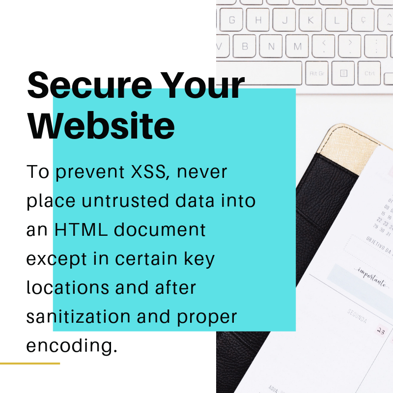 To prevent XSS, never place untrusted data into an HTML document except in certain key locations and after sanitization and proper encoding.